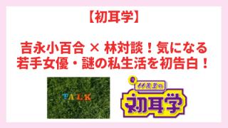 【初耳学】吉永小百合 × 林対談!気になる若手女優・謎の私生活を初告白!