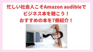 忙しい社会人こそAmazon audibleでビジネス本を聴こう おすすめの本を7冊紹介!