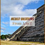 Mexico Vacations: From A to Z!