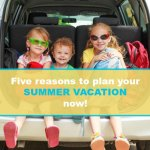 5 reasons to start planning summer vacation now