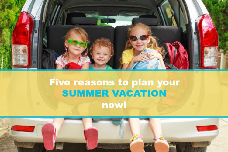 5 Reasons To Start Planning Summer Vacation Now • Family