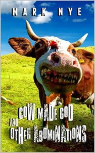 Cow Made God & Other Abominations byMark Nye
