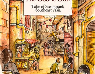 Cover for The Sea Is Ours: Tales from Steampunk Southeast Asia