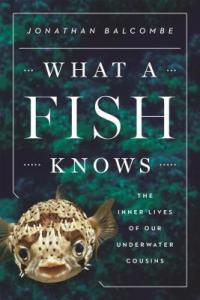 What a fish knows  The Inner Lives of Our Underwater Cousins Jonathan Balcombe Cover