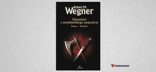 """""""Opowieści z meekhańskiego pogranicza. Północ-Południe"""" (Robert M. Wegner) - recenzja"""