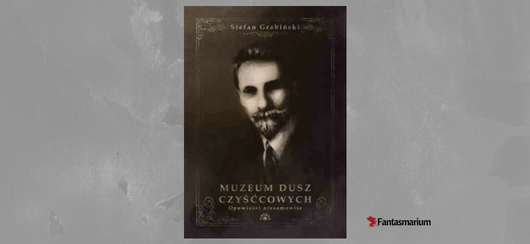 """Stefan Grabiński """"Muzeum Dusz Czyśćcowych"""" - recenzja"""