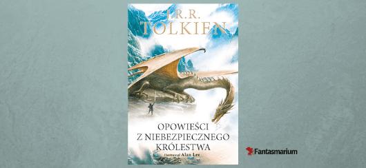 """""""Opowieści z niebezpiecznego królestwa"""" J.R.R. Tolkien - recenzja"""
