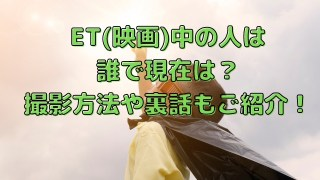 ET(映画)中の人は誰で現在は?撮影方法や裏話もご紹介!
