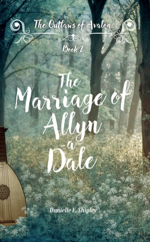 The Marriage of Allyn-a-Dale (Outlaws of Avalon) by Danielle E. Shipley