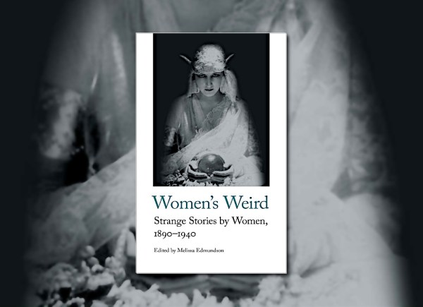 Women's Weird: Strange Stories by Women, 1890-1940, edited by Melissa Edmundson