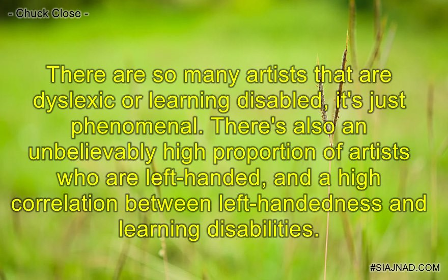 There are so many artists that are dyslexic or learning disabled it s just