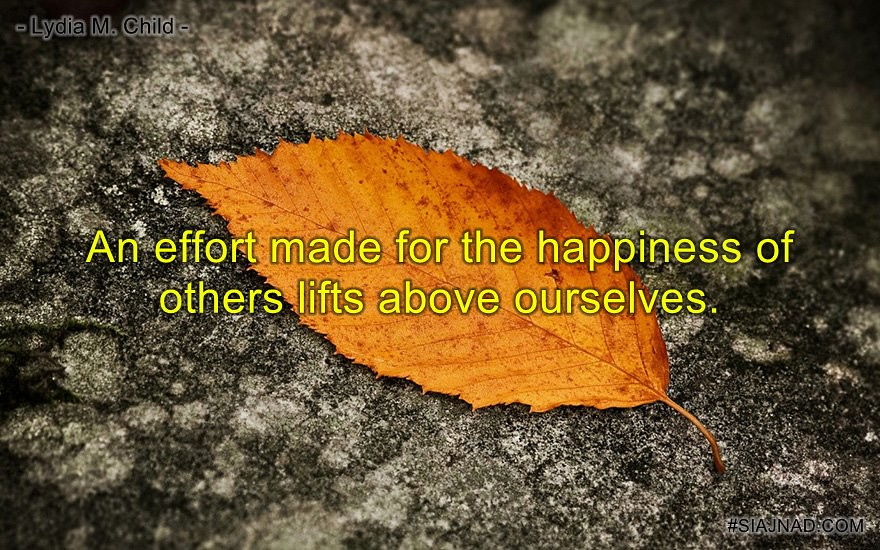 An effort made for the happiness of others lifts above ourselves
