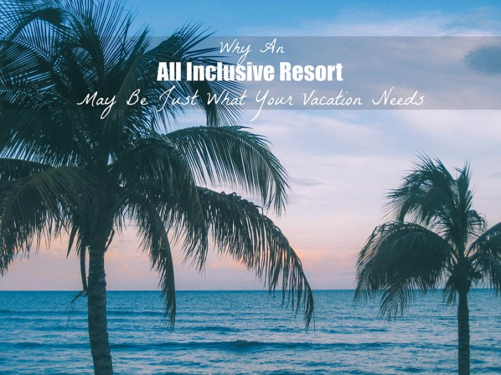 Why An All Inclusive Resort May Be Just What Your Vacation