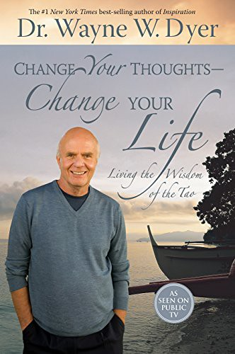 CHANGE YOUR THOUGHTS, CHANGE YOUR LIFE Dr. Wayne W. Dyer