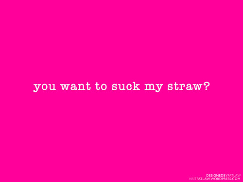 You want to suck my straw?
