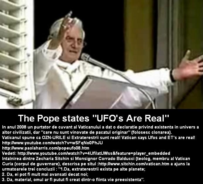 The Pope Benedict XVI states UFOs Are Real In anul 2008 un purtator de cuvant al Vaticanului a dat o declaratie privind existenta in univers a altor civilizatii, dar care nu sunt vinovate de pacatul originar (folosesc clonarea).