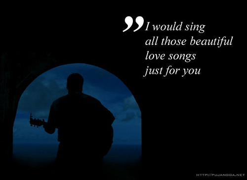 I would sing all those beautiful love song, just for you