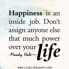 Happiness is an inside job. Don't assign anyon...
