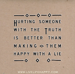 Hurting someone with the truth is better than ...