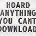 Hoard Anything You Can't Download