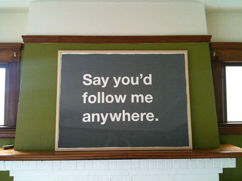 Say you'd follow me anywhere.