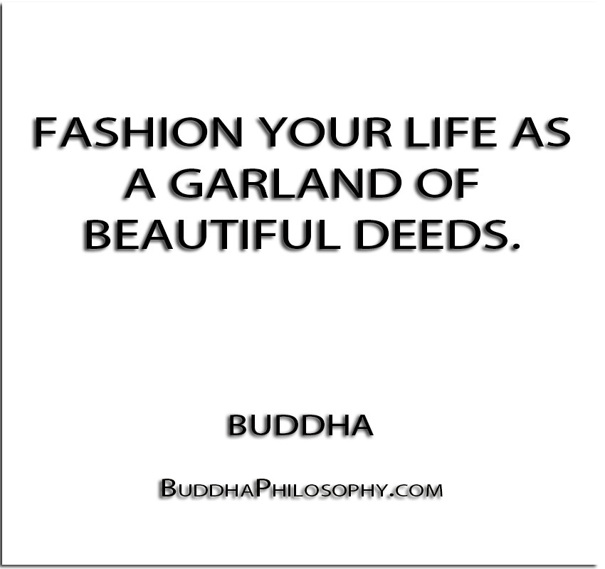 ''Fashion your life as a garland of beautiful deeds