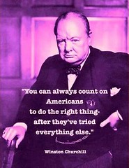 You can always count on Americans to do the right thing, after they ve tried everything else. --Winston Churchill