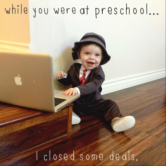 while you were at preschool I closed some deals
