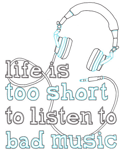 Life Is Too Short To Listen To Bad Music