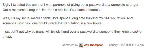 "Sigh. I tweeted this am that I was paranoid of giving out a password to a complete stranger. Got a response along the line of ""it's not like it's a bank account"".Well, it's my social media ""bank"". I've spent a long time building my SM reputation. And someone unscrupulous could wreck that reputation in a few hours.I just don't get why so many will blindly hand over a password to someone they know nothing about."