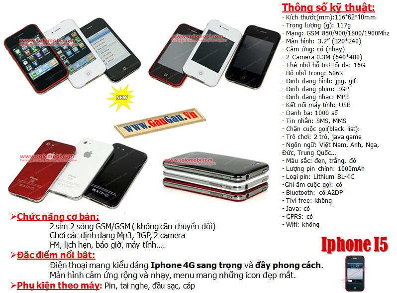 Điện Thoại 2 SIM 2 Sóng Iphone I5 Hỗ trợ các chức năng giải trí đa phương tiện ( wifi, xem phim, nghe nhac, ...). Menu mang những icon đẹp mắt, Thẻ nhớ 16G Chức năng nghe nhạc,Quay phim,chụp ảnh...Hỗ trợ Bluetooth,Java,Fm... xem phim MP4, 3GP, AVI,., Loại pin Li-Ion 1000mAh và được nhiều người chú ý nhờ thiết kế tinh tế