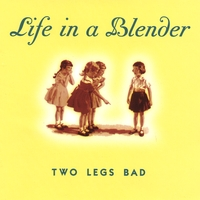Life In A Blender - Two Legs Bad
