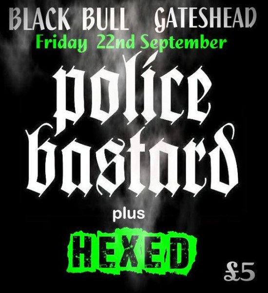 Police Bastard + Hexed at The Black Bull, Gateshead Friday 22nd September £5