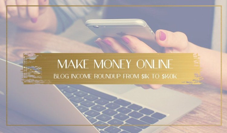 Make Money Online – Blog Income Roundup from $1k to $140k