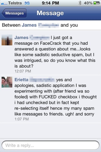 "Facebook message conversation: James ""I just got a message on FaceCrack that you had answered a question about me...looks like some sadistic seductive spam, but I was intrigued, so do you know what this is about?"" Erietta ""yes and apologies, sadistic application I was experimenting with (after friend wa so fooled) with FUCKED checkbox i thought i had unchecked but in fact kept re-selecting itself hence my many spam like messages to friends. ugh! and sorry"""