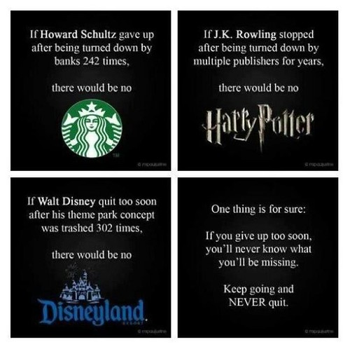 If Howard Schultz gave up after being turned down by banks 242 times, there would be no Starbucks. If J.K. Rowling stopped after being turned down by multiple publishers for years, there would be no Harry Potter. If Walt Disney quit too soon after his the