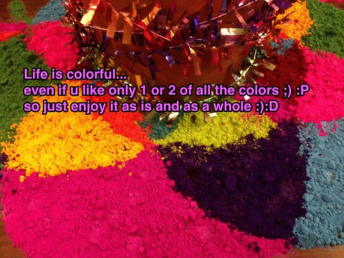 Life is colorful even if you like only one or two of all the colors ;) :p So enjoy it as is and as a whole :) :D