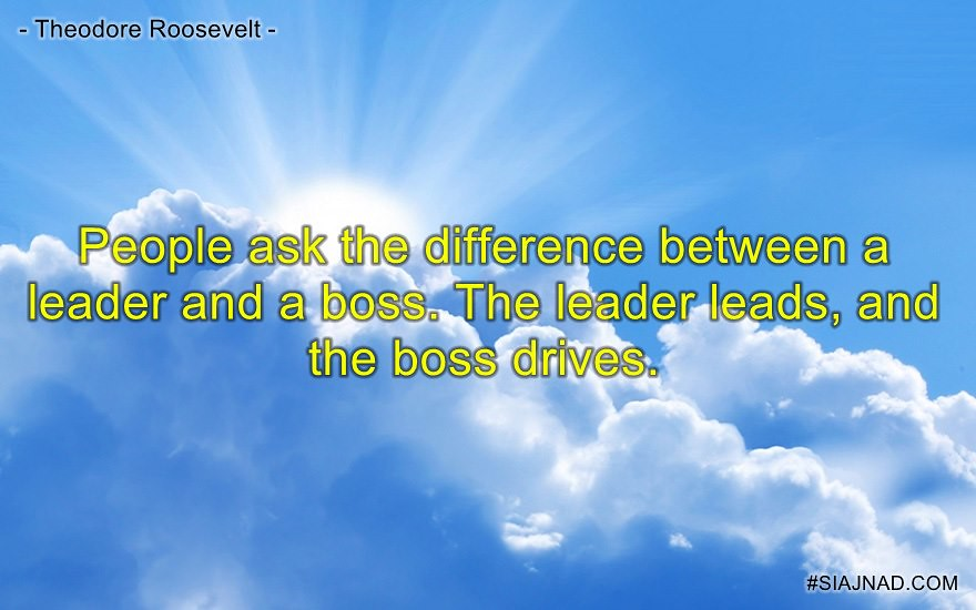 People ask the difference between a leader and a boss The leader leads and the