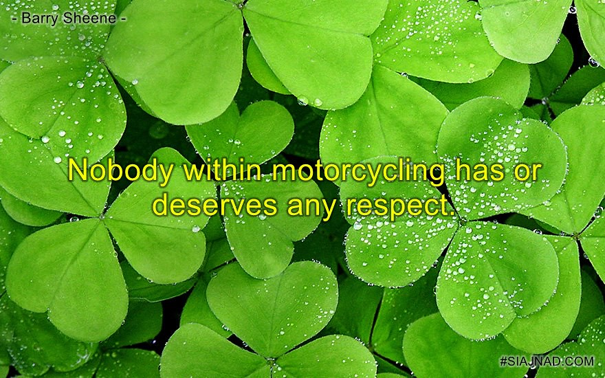Nobody within motorcycling has or deserves any respect