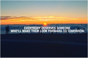 Everybody deserves someone who'll make them look forward to tomorrow.