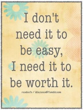 I don't need it to be easy,  I need it to be worth it.