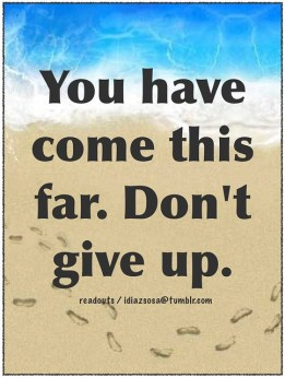 You have come this far. Don't give up.