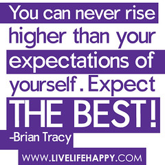 """You can never rise higher than your expectati..."