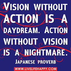 Vision without action is a daydream. Action wi...