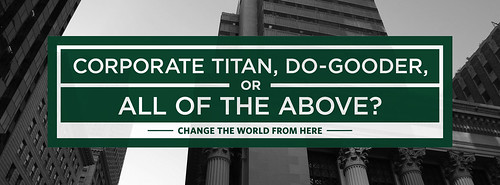 CORPORATE TITAN, DO-GOODER, OR ALL OF THE ABOVE?