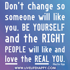 Don't change so someone will like you. Be your...