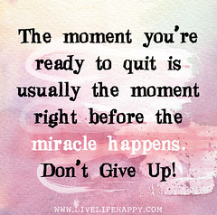 The moment you're ready to quit is usually the...