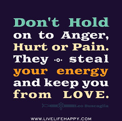 Don't hold on to anger, hurt or pain. They ste...