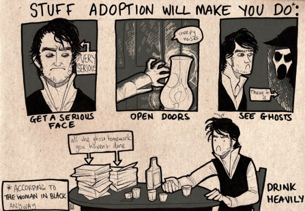 """An ink drawing on card.  The title art the top reads, """"What adoption will make you do (according to The Woman In Black, anyway)"""".  There are three panels, each featuring Daniel Radcliffe.  The first is a shot of his face, looking comicly serious, captioned, """"Get a serious face"""".  The second is his hand, reaching for a doorknob, illuminated by a lamp, entitled, """"Open doors"""".  The third is Daniel Radcliffe face-to-face with the ghost of the woman in black, who has a pale, wasted face with gaping eyesockets and mouth, wearing a veil.  Daniel Radcliffe's face remains comicly serious.  It is captioned, """"See ghosts"""".  Beneath the three panels there is a borderless drawing of Daniel Radcliffe, still looking extremely serious, sitting at a table, with a large amount of empty shot glasses and a bottle of whisky.  Also on the table is a large pile of paperwork labelled """"All the ghost homework you haven't done"""".  This drawing is captioned, """"Drink heavily."""""""