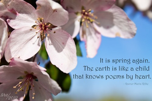 """It is spring again. The earth is like a child that knows poems by heart."" -- Rainer Maria Rilke"